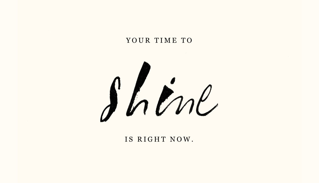 Your time to shine is right now.